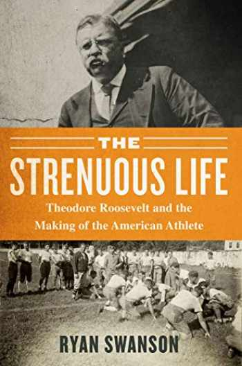 9781635766127-1635766125-The Strenuous Life: Theodore Roosevelt and the Making of the American Athlete