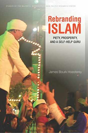 9780804796378-0804796378-Rebranding Islam: Piety, Prosperity, and a Self-Help Guru (Studies of the Walter H. Shorenstein Asia-Pacific Research Center)