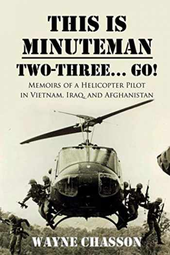 9781946875501-1946875503-This is Minuteman: Two-Three... Go!: Memoirs of a Helicopter Pilot in Vietnam, Iraq, and Afghanistan