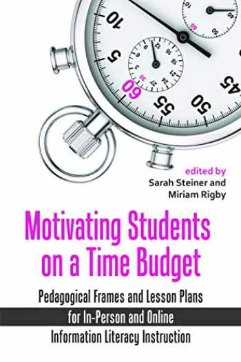 9780838989494-0838989497-Motivating Students on a Time Budget: Pedagogical Frames and Lesson Plans for In-Person and Online Information Literacy Instruction