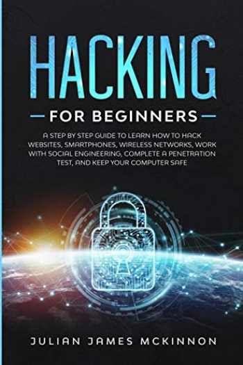 9781712448069-1712448064-Hacking for Beginners: A Step by Step Guide to Learn How to Hack Websites, Smartphones, Wireless Networks, Work with Social Engineering, Complete a Penetration Test, and Keep Your Computer Safe