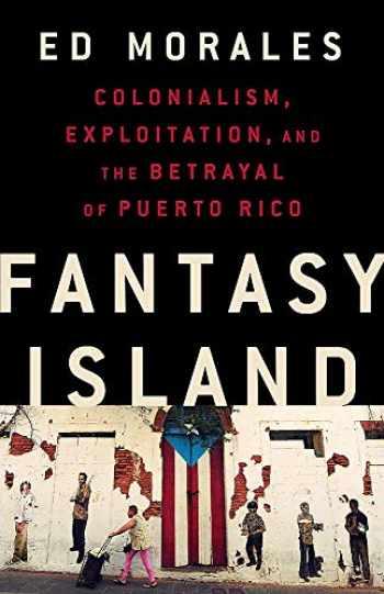 9781568588995-1568588992-Fantasy Island: Colonialism, Exploitation, and the Betrayal of Puerto Rico