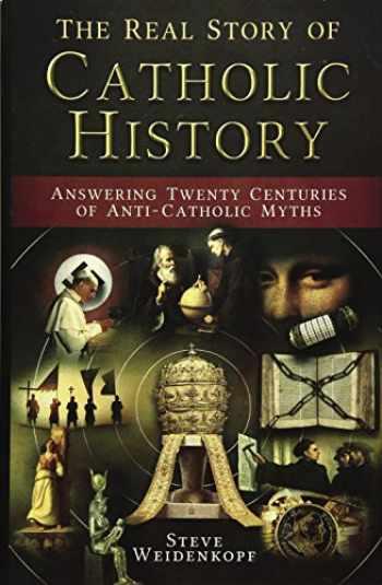 9781683570479-1683570472-The Real Story of Catholic History: Answering Twenty Centuries of Anti-Catholic Myths