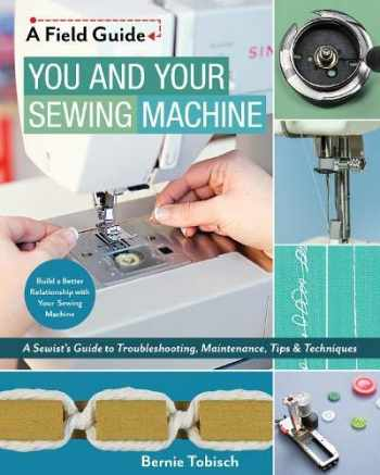 9781617455810-1617455814-You and Your Sewing Machine: A Sewist's Guide to Troubleshooting, Maintenance, Tips & Techniques (A Field Guide)