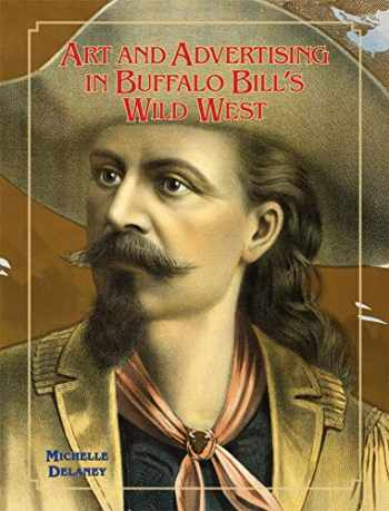 9780806164304-0806164301-Art and Advertising in Buffalo Bill's Wild West (Volume 6) (William F. Cody Series on the History and Culture of the American West)