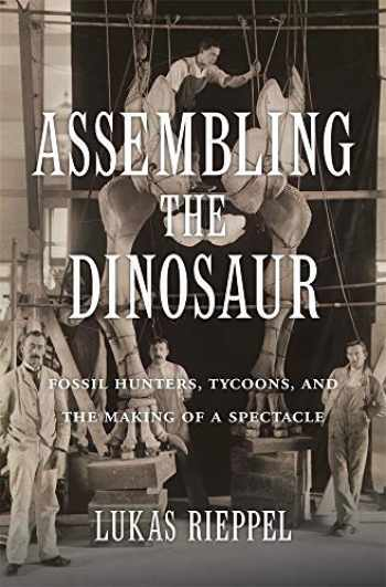 9780674737587-067473758X-Assembling the Dinosaur: Fossil Hunters, Tycoons, and the Making of a Spectacle