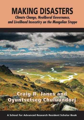 9781938645624-1938645626-Making Disasters: Climate Change, Neoliberal Governance, and Livelihood Insecurity on the Mongolian Steppe (A School for Advanced Research Resident Scholar Book)