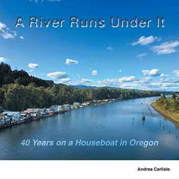 9780578685113-0578685116-A River Runs Under It: 40 Years on a Houseboat in Oregon