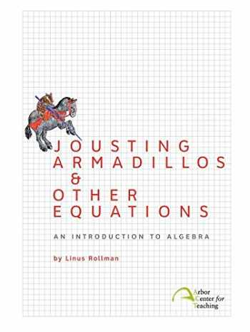9780982136317-0982136315-Jousting Armadillos & Other Equations: An Introduction to Algebra