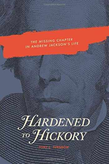 9780692087527-0692087524-Hardened to Hickory: The Missing Chapter in Andrew Jackson's Life