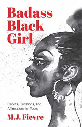 9781642501728-1642501727-Badass Black Girl: Questions, Quotes, and Affirmations for Teens (Teen and YA Maturing, Cultural heritage, Women Biographies)