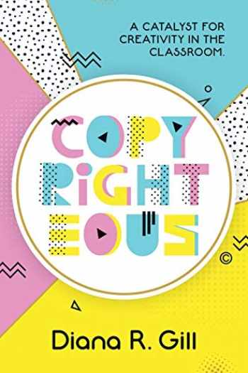 9781949595789-1949595781-Copyrighteous: A Catalyst for Creativity in the Classroom