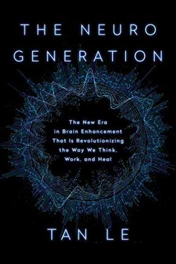 9781948836487-1948836483-The NeuroGeneration: The New Era in Brain Enhancement That Is Revolutionizing the Way We Think, Work, and Heal
