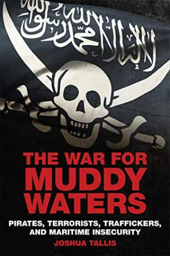 9781682474204-1682474208-The War for Muddy Waters: Pirates Terrorists Traffickers and Maritime Insecurity