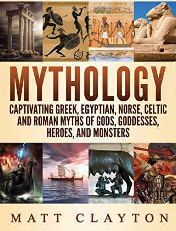 9781952191268-1952191262-Mythology: Captivating Greek, Egyptian, Norse Celtic and Roman Myths of Gods, Goddesses, Heroes, and Monsters
