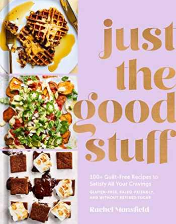 9781984823366-1984823361-Just the Good Stuff: 100+ Guilt-Free Recipes to Satisfy All Your Cravings: A Cookbook