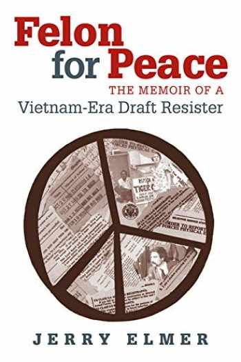 9780826514950-0826514952-Felon for Peace: The Memoir of a Vietnam-Era Draft Resister