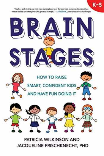 9780985581503-0985581506-Brain Stages: How to Raise Smart, Confident Kids and Have Fun Doing It, K-5