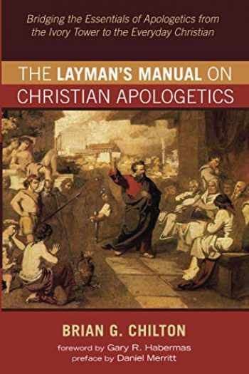 9781532697104-1532697104-The Layman's Manual on Christian Apologetics: Bridging the Essentials of Apologetics from the Ivory Tower to the Everyday Christian