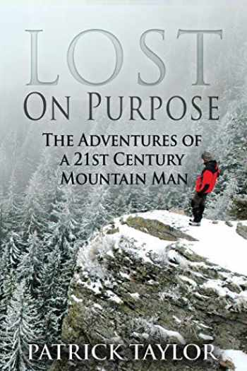 9781519145376-1519145373-Lost on Purpose: The Adventures of a 21st Century Mountain Man