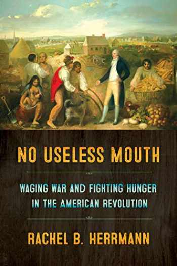 9781501716119-1501716115-No Useless Mouth: Waging War and Fighting Hunger in the American Revolution