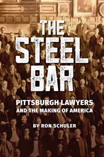 9781733184106-1733184104-The Steel Bar: Pittsburgh Lawyers and the Making of America