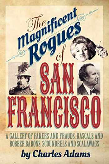 9781618090577-1618090577-The Magnificent Rogues of San Francisco: A Gallery of Fakers and Frauds, Rascals and Robber Barons, Scoundrels and Scalawags