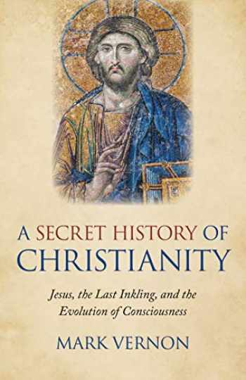 9781789041941-1789041945-A Secret History of Christianity: Jesus, The Last Inkling, And The Evolution Of Consciousness
