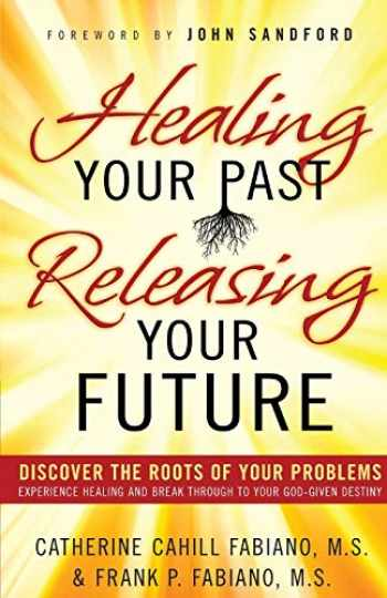 9780800796471-0800796470-Healing Your Past, Releasing Your Future: Discover the Roots of Your Problems, Experience Healing and Breakthrough to Your God-given Destiny