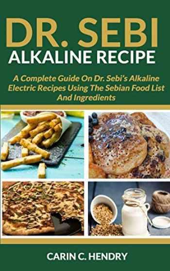 9781089094067-108909406X-DR. SEBI ALKALINE RECIPE: A Complete Guide On Dr. Sebi's Alkaline Electric Recipes Using The Sebian Food List And Ingredients (Dr. Sebi Books)