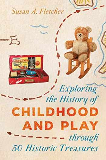 9781538118740-1538118742-Exploring the History of Childhood and Play through 50 Historic Treasures (AASLH Exploring America's Historic Treasures)