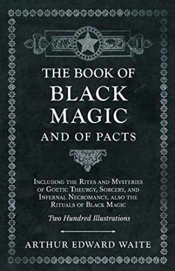 9781528709804-1528709802-The Book of Black Magic and of Pacts - Including the Rites and Mysteries of Goetic Theurgy, Sorcery, and Infernal Necromancy, also the Rituals of Black Magic - Two Hundred Illustrations