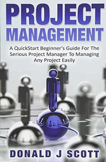 9781533582331-1533582335-Project Management: A Quick Start Beginner's Guide For The Serious Project Manager To Managing Any Project Easily