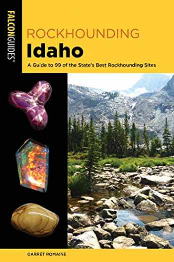 9781493034116-1493034111-Rockhounding Idaho: A Guide to 99 of the State's Best Rockhounding Sites (Rockhounding Series)