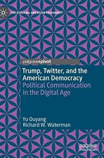 9783030442415-3030442411-Trump, Twitter, and the American Democracy: Political Communication in the Digital Age (The Evolving American Presidency)