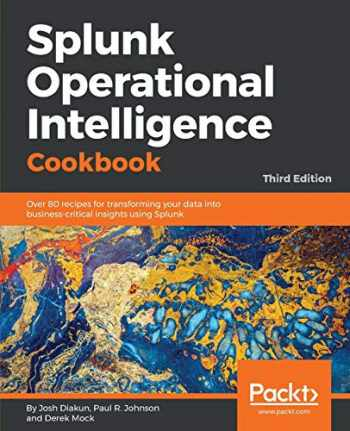 9781788835237-1788835239-Splunk Operational Intelligence Cookbook: Over 80 recipes for transforming your data into business-critical insights using Splunk, 3rd Edition