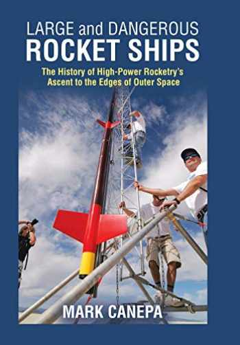 9781490796543-1490796541-Large and Dangerous Rocket Ships: The History of High-Power Rocketry's Ascent to the Edges of Outer Space