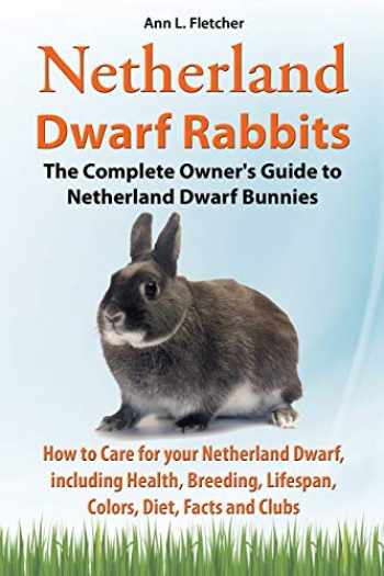 9781909820197-1909820199-Netherland Dwarf Rabbits, The Complete Owner's Guide to Netherland Dwarf Bunnies, How to Care for your Netherland Dwarf, including Health, Breeding, Lifespan, Colors, Diet, Facts and Clubs