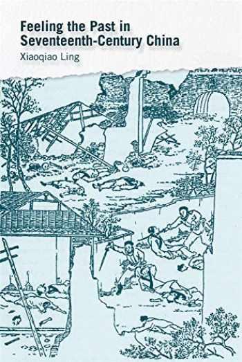 9780674241114-0674241118-Feeling the Past in Seventeenth-Century China (Harvard-Yenching Institute Monograph Series)