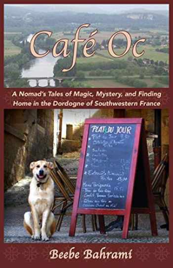 9781941830413-1941830412-Café Oc: A Nomad's Tales of Magic, Mystery, and Finding Home in the Dordogne of Southwestern France