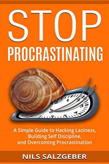 9781987631050-1987631056-Stop Procrastinating: A Simple Guide to Hacking Laziness, Building Self Discipline, and Overcoming Procrastination