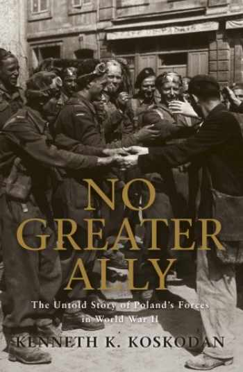 9781846033650-1846033659-No Greater Ally: The Untold Story of Poland's Forces in World War II (General Military)