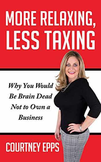 9781948484503-1948484501-More Relaxing, Less Taxing: Why you would be brain dead not to own a business