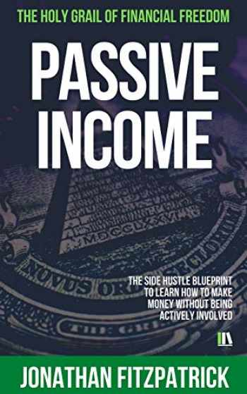 9781079036787-1079036784-Passive Income: The Holy Grail of Financial Freedom: The Side Hustle Blueprint to Learn How to Make Money Without Being Actively Involved