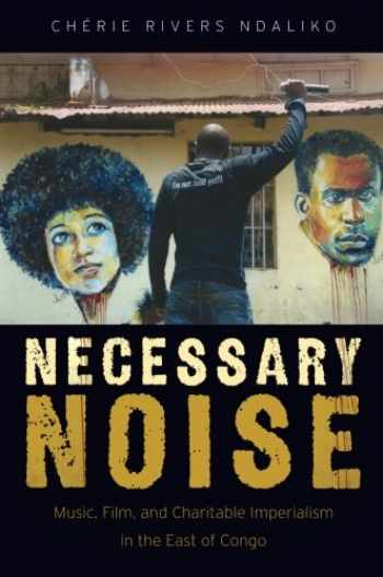9780190499587-0190499583-Necessary Noise: Music, Film, and Charitable Imperialism in the East of Congo