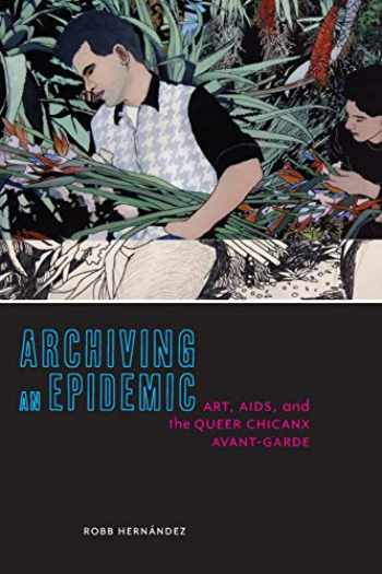 9781479820832-1479820830-Archiving an Epidemic: Art, AIDS, and the Queer Chicanx Avant-Garde (Sexual Cultures, 36)