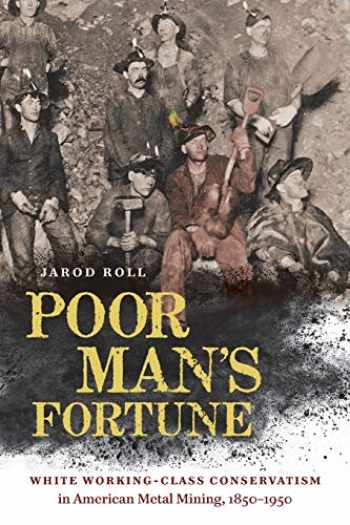 9781469656298-1469656299-Poor Man's Fortune: White Working-Class Conservatism in American Metal Mining, 1850–1950