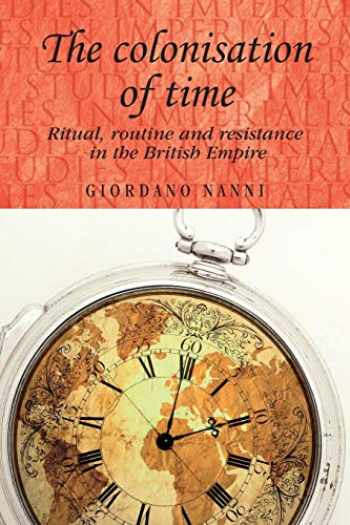 9780719091292-0719091292-The colonisation of time: Ritual, routine and resistance in the British Empire (Studies in Imperialism)