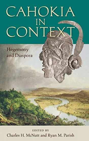 9781683400820-1683400828-Cahokia in Context: Hegemony and Diaspora (Florida Museum of Natural History: Ripley P. Bullen Series)
