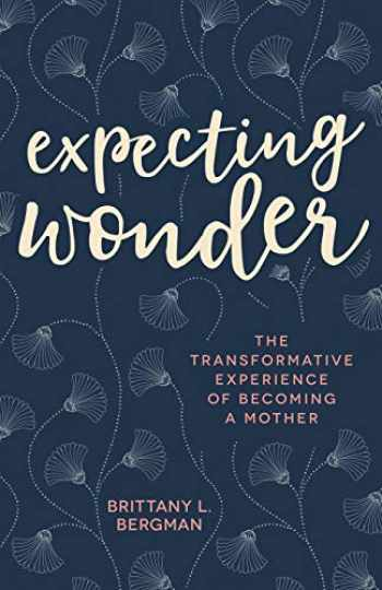 9781506458908-1506458904-Expecting Wonder: The Transformative Experience of Becoming a Mother